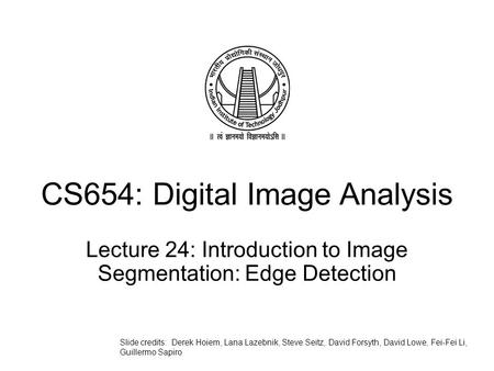 CS654: Digital Image Analysis Lecture 24: Introduction to Image Segmentation: Edge Detection Slide credits: Derek Hoiem, Lana Lazebnik, Steve Seitz, David.