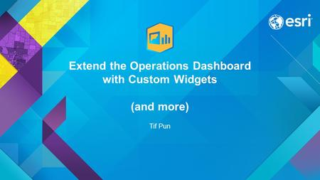 Extend the Operations Dashboard with Custom Widgets (and more) Tif Pun.