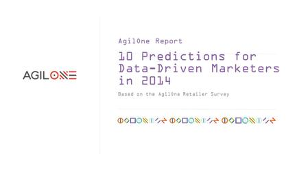 10 Predictions for Data-Driven Marketers in 2014 Based on the AgilOne Retailer Survey AgilOne Report.