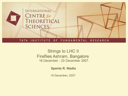 Strings to LHC II Fireflies Ashram, Bangalore 18 December - 23 December 2007. Spenta R. Wadia 19 December, 2007.