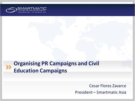 Organising PR Campaigns and Civil Education Campaigns Cesar Flores Zavarce President – Smartmatic Asia.
