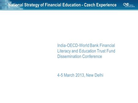 National Strategy of Financial Education - Czech Experience India-OECD-World Bank Financial Literacy and Education Trust Fund Dissemination Conference.