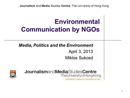 Journalism and Media Studies Centre, The University of Hong Kong 1 Environmental Communication by NGOs Media, Politics and the Environment April 3, 2013.