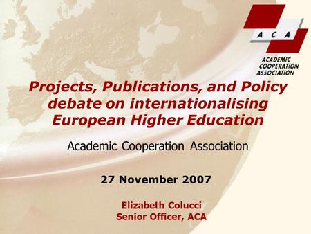 Elizabeth Colucci Senior Officer, ACA Academic Cooperation Association Projects, Publications, and Policy debate on internationalising European Higher.
