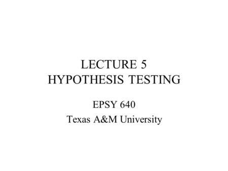 LECTURE 5 HYPOTHESIS TESTING EPSY 640 Texas A&M University.