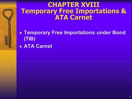 1 CHAPTER XVIII Temporary Free Importations & ATA Carnet  Temporary Free Importations under Bond (TIB)  ATA Carnet.