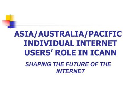 ASIA/AUSTRALIA/PACIFIC INDIVIDUAL INTERNET USERS' ROLE IN ICANN SHAPING THE FUTURE OF THE INTERNET.