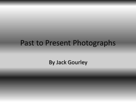 Past to Present Photographs By Jack Gourley. Very first photograph Joseph Nicéphore Niépce This is one of the first photographs in the world well it wouldn't.