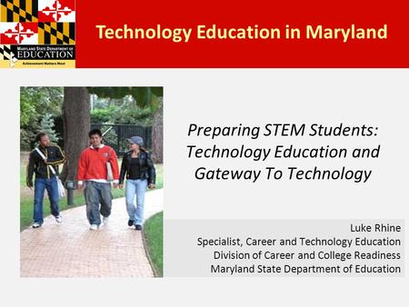 Preparing STEM Students: Technology Education and Gateway To Technology Luke Rhine Specialist, Career and Technology Education Division of Career and College.