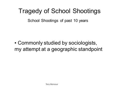 Tragedy of School Shootings School Shootings of past 10 years ▪Commonly studied by sociologists, my attempt at a geographic standpoint Tony Monsour.