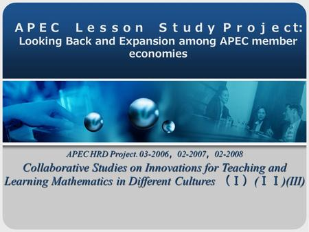 APEC Lesson Study Projec t: Looking Back and Expansion among APEC member economies APEC HRD Project. 03-2006 , 02-2007 , 02-2008 Collaborative Studies.