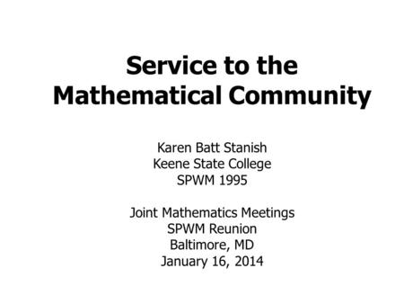 Service to the Mathematical Community Karen Batt Stanish Keene State College SPWM 1995 Joint Mathematics Meetings SPWM Reunion Baltimore, MD January 16,