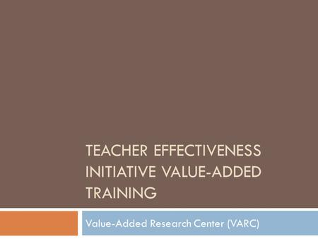 TEACHER EFFECTIVENESS INITIATIVE VALUE-ADDED TRAINING Value-Added Research Center (VARC)