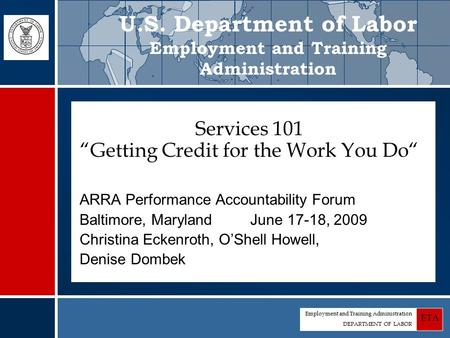 "Employment and Training Administration DEPARTMENT OF LABOR ETA Services 101 ""Getting Credit for the Work You Do"" ARRA Performance Accountability Forum."