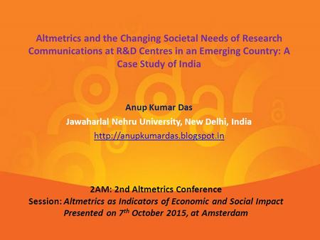 Anup Kumar Das Jawaharlal Nehru University, New Delhi, India  Altmetrics and the Changing Societal Needs of Research Communications.