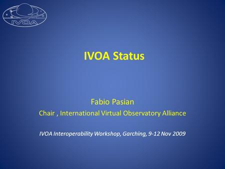 IVOA Status Fabio Pasian Chair, International Virtual Observatory Alliance IVOA Interoperability Workshop, Garching, 9-12 Nov 2009.