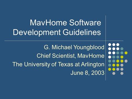 MavHome Software Development Guidelines G. Michael Youngblood Chief Scientist, MavHome The University of Texas at Arlington June 8, 2003.