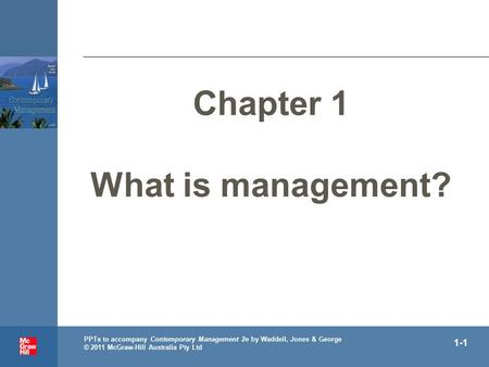 . PPTs to accompany Contemporary Management 2e by Waddell, Jones & George © 2011 McGraw-Hill Australia Pty Ltd 1-1 Chapter 1 What is management?