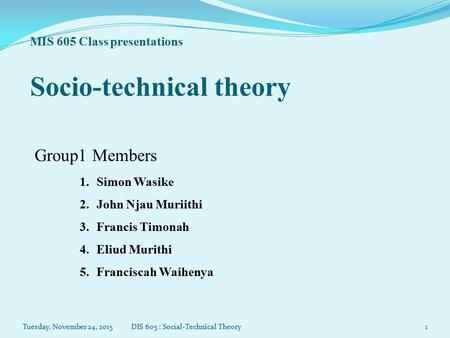 MIS 605 Class presentations Socio-technical theory Group1 Members 1.Simon Wasike 2.John Njau Muriithi 3.Francis Timonah 4.Eliud Murithi 5.Franciscah Waihenya.