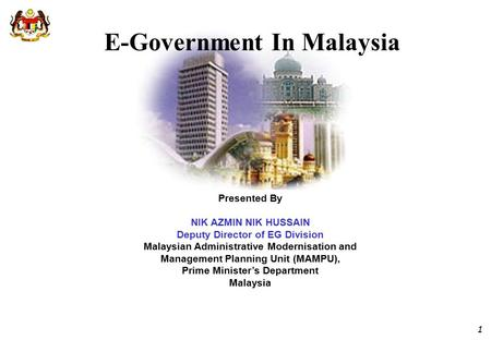 1 E-Government In Malaysia Presented By NIK AZMIN NIK HUSSAIN Deputy Director of EG Division Malaysian Administrative Modernisation and Management Planning.