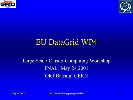 May 24 2001http://cern.ch/hep-proj-grid-fabric1 EU DataGrid WP4 Large-Scale Cluster Computing Workshop FNAL, May 24 2001 Olof Bärring, CERN.
