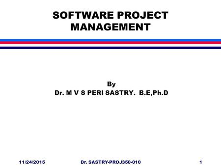 11/24/2015Dr. SASTRY-PROJ350-0101 SOFTWARE PROJECT MANAGEMENT By Dr. M V S PERI SASTRY. B.E,Ph.D.