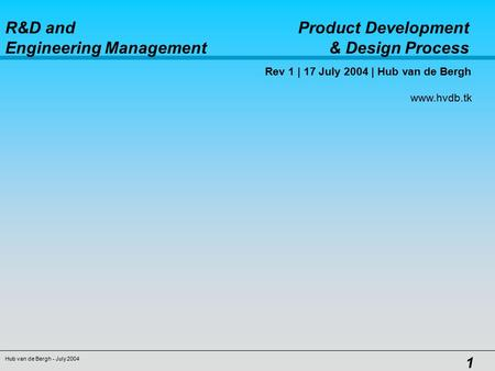 R&D and Product Development Engineering Management & Design Process Hub van de Bergh - July 2004 1 Rev 1 | 17 July 2004 | Hub van de Bergh www.hvdb.tk.