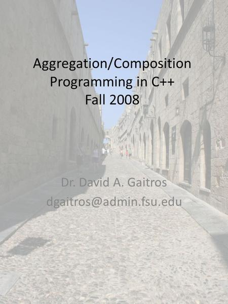 Aggregation/Composition Programming in C++ Fall 2008 Dr. David A. Gaitros