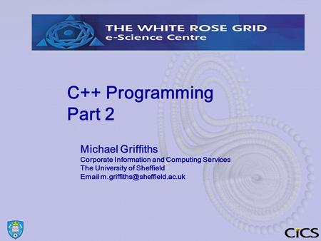 C++ Programming Part 2 Michael Griffiths Corporate Information and Computing Services The University of Sheffield