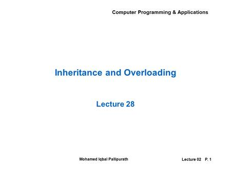Computer Programming & Applications Mohamed Iqbal Pallipurath Lecture 02P. 1 Inheritance and Overloading Lecture 28.