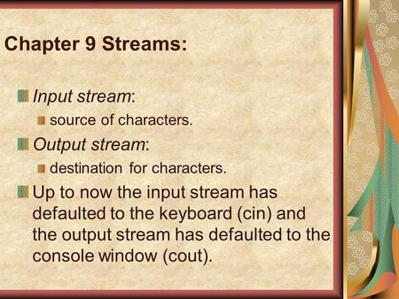 Chapter 9 Streams: Input stream: source of characters. Output stream: destination for characters. Up to now the input stream has defaulted to the keyboard.