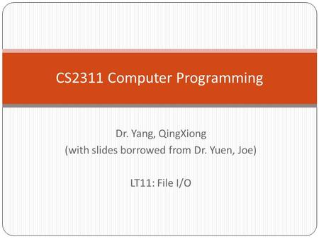 Dr. Yang, QingXiong (with slides borrowed from Dr. Yuen, Joe) LT11: File I/O CS2311 Computer Programming.