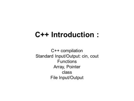 C++ Introduction : C++ compilation Standard Input/Output: cin, cout Functions Array, Pointer class File Input/Output.