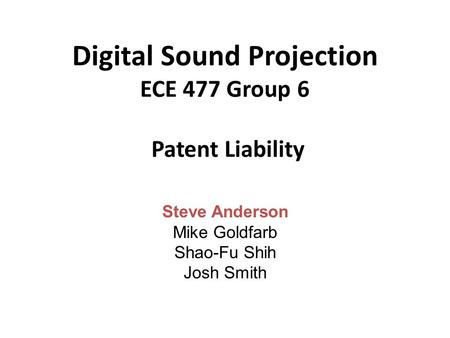Digital Sound Projection ECE 477 Group 6 Patent Liability Steve Anderson Mike Goldfarb Shao-Fu Shih Josh Smith.