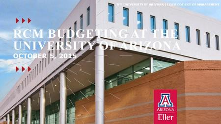 THE UNIVERSITY OF ARIZONA | ELLER COLLEGE OF MANAGEMENT RCM BUDGETING AT THE UNIVERSITY OF ARIZONA OCTOBER 5, 2015.