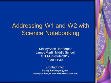 Addressing W1 and W2 with Science Notebooking StaceyAnne Hartberger James Martin Middle School STEM Institute 2012 8:30-11:30 Contact info: