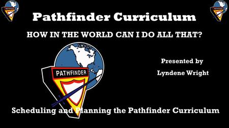 Pathfinder Curriculum HOW IN THE WORLD CAN I DO ALL THAT? Scheduling and Planning the Pathfinder Curriculum Presented by Lyndene Wright.