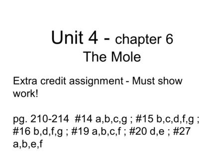 Unit 4 - chapter 6 The Mole Extra credit assignment - Must show work! pg. 210-214 #14 a,b,c,g ; #15 b,c,d,f,g ; #16 b,d,f,g ; #19 a,b,c,f ; #20 d,e ; #27.