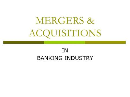 MERGERS & ACQUISITIONS IN BANKING INDUSTRY. Approval of Merger RBI approved of the merger of HDFC Bank Ltd. And Centurion Bank of Punjab Ltd. As on May.