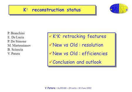 V.Patera – KLOE GM – Otranto – 10 June 2002 K  reconstruction status K + K - retracking features New vs Old : resolution New vs Old : efficiencies Conclusion.