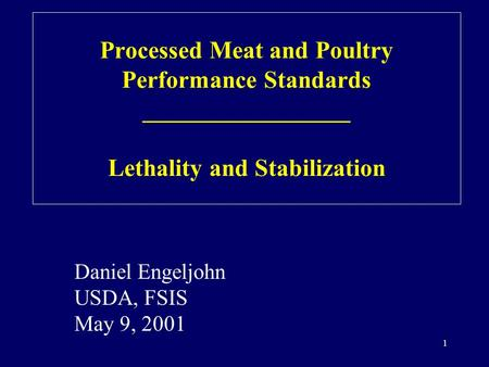 1 Daniel Engeljohn USDA, FSIS May 9, 2001 Processed Meat and Poultry Performance Standards _________________ Lethality and Stabilization.