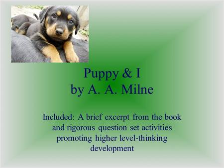 Puppy & I by A. A. Milne Included: A brief excerpt from the book and rigorous question set activities promoting higher level-thinking development.