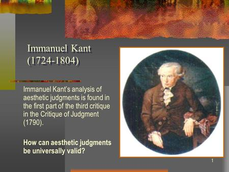 1 Immanuel Kant (1724-1804) Immanuel Kant's analysis of aesthetic judgments is found in the first part of the third critique in the Critique of Judgment.