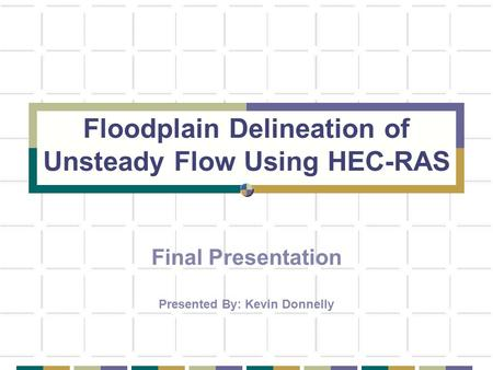 Floodplain Delineation of Unsteady Flow Using HEC-RAS Final Presentation Presented By: Kevin Donnelly.