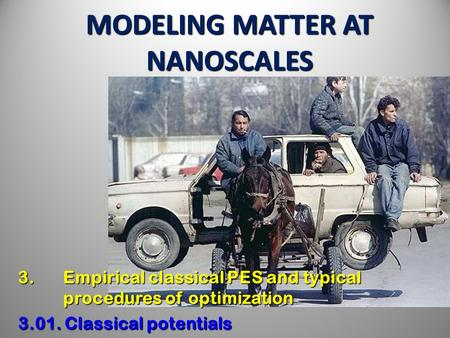 MODELING MATTER AT NANOSCALES 3. Empirical classical PES and typical procedures of optimization 3.01. Classical potentials.