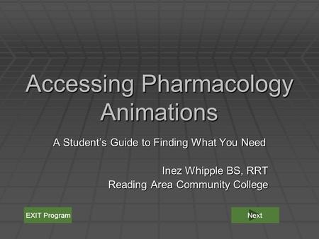 Accessing Pharmacology Animations A Student's Guide to Finding What You Need Inez Whipple BS, RRT Reading Area Community College EXIT ProgramNext.