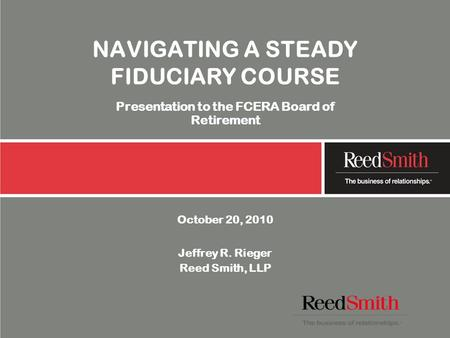 NAVIGATING A STEADY FIDUCIARY COURSE Presentation to the FCERA Board of Retirement October 20, 2010 Jeffrey R. Rieger Reed Smith, LLP.