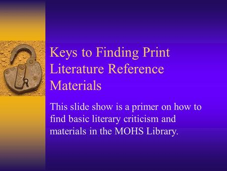 Keys to Finding Print Literature Reference Materials This slide show is a primer on how to find basic literary criticism and materials in the MOHS Library.