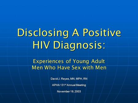 Disclosing A Positive HIV Diagnosis: Experiences of Young Adult Men Who Have Sex with Men David J. Reyes, MN, MPH, RN APHA 131 st Annual Meeting November.