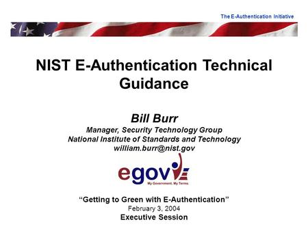 NIST E-Authentication Technical Guidance Bill Burr Manager, Security Technology Group National Institute of Standards and Technology